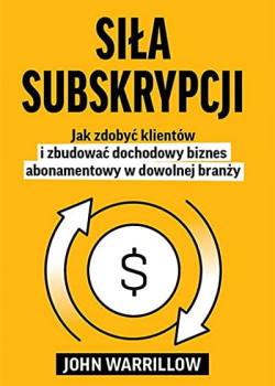 Siła subskrypcji. Jak zdobyć klientów i zbudować dochodowy biznes abonamentowy w dowolnej branży. John Warrillow